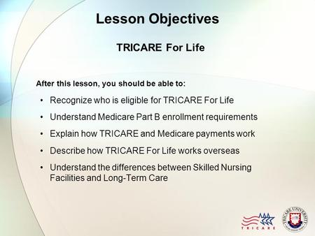 Lesson Objectives TRICARE For Life After this lesson, you should be able to: Recognize who is eligible for TRICARE For Life Understand Medicare Part B.