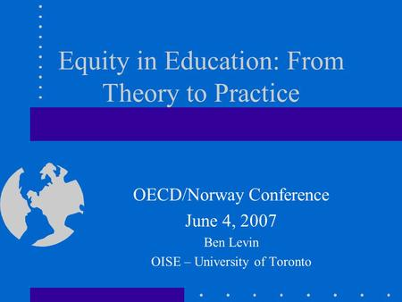 Equity in Education: From Theory to Practice OECD/Norway Conference June 4, 2007 Ben Levin OISE – University of Toronto.