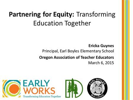 Partnering for Equity: Transforming Education Together Ericka Guynes Principal, Earl Boyles Elementary School Oregon Association of Teacher Educators March.