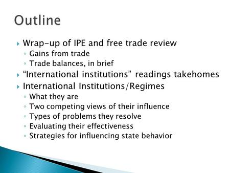 " Wrap-up of IPE and free trade review ◦ Gains from trade ◦ Trade balances, in brief  ""International institutions"" readings takehomes  International."