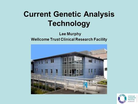 Current Genetic Analysis Technology Lee Murphy Wellcome Trust Clinical Research Facility.