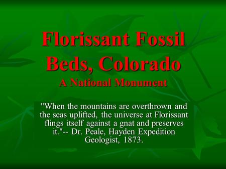 Florissant Fossil Beds, Colorado A National Monument When the mountains are overthrown and the seas uplifted, the universe at Florissant flings itself.
