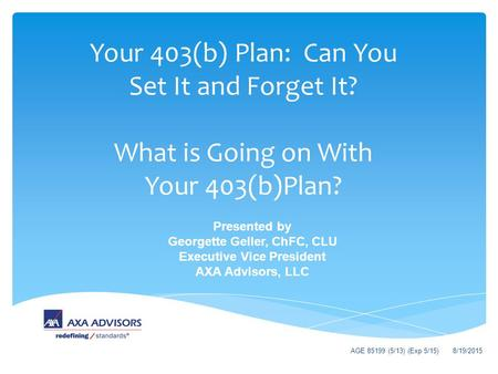 Your 403(b) Plan: Can You Set It and Forget It? What is Going on With Your 403(b)Plan? Presented by Georgette Geller, ChFC, CLU Executive Vice President.