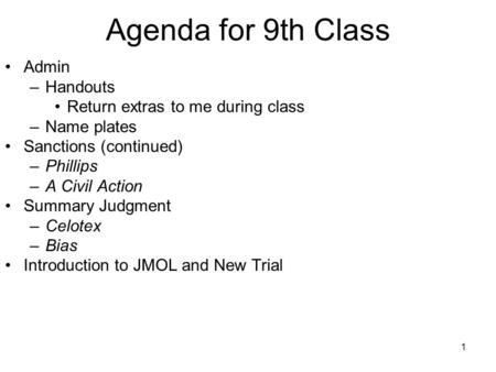 1 Agenda for 9th Class Admin –Handouts Return extras to me during class –Name plates Sanctions (continued) –Phillips –A Civil Action Summary Judgment –Celotex.
