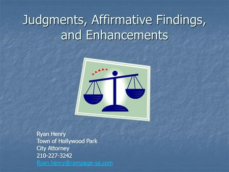Judgments, Affirmative Findings, and Enhancements Ryan Henry Town of Hollywood Park City Attorney 210-227-3242