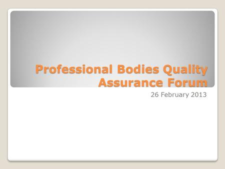 Professional Bodies Quality Assurance Forum 26 February 2013.