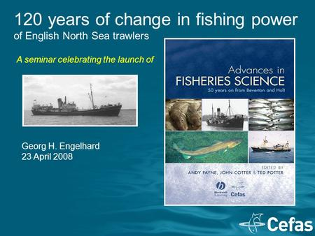 1 120 years of change in fishing power of English North Sea trawlers Georg H. Engelhard 23 April 2008 A seminar celebrating the launch of.