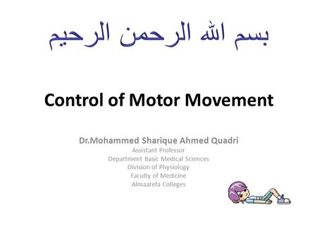 Control of Motor Movement Dr.Mohammed Sharique Ahmed Quadri Assistant Professor Department Basic Medical Sciences Division of Physiology Faculty of Medicine.