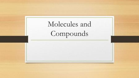 Molecules and Compounds. Compound Formed from 2 or more elements in a specific proportion When combined, new properties are created They contain 2 or.