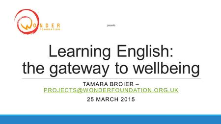 Presents Learning English: the gateway to wellbeing TAMARA BROIER –  25 MARCH 2015.