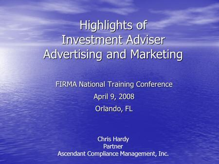 Highlights of Investment Adviser Advertising and Marketing FIRMA National Training Conference April 9, 2008 Orlando, FL Chris Hardy Partner Ascendant Compliance.