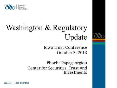 Washington & Regulatory Update Iowa Trust Conference October 3, 2013 Phoebe Papageorgiou Center for Securities, Trust and Investments aba.com 1-800-BANKERS.