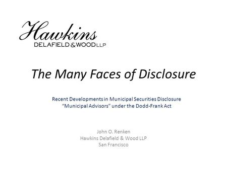 "The Many Faces of Disclosure John O. Renken Hawkins Delafield & Wood LLP San Francisco Recent Developments in Municipal Securities Disclosure ""Municipal."