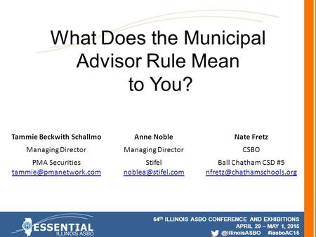 64 th ILLINOIS ASBO CONFERENCE AND EXHIBITIONS APRIL 29 – MAY 1, #iasboAC15 What Does the Municipal Advisor Rule Mean to You? Tammie.
