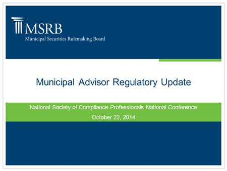 Municipal Advisor Regulatory Update National Society of Compliance Professionals National Conference October 22, 2014.