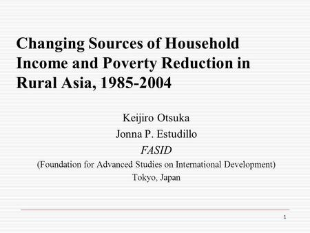 1 Changing Sources of Household Income and Poverty Reduction in Rural Asia, 1985-2004 Keijiro Otsuka Jonna P. Estudillo FASID (Foundation for Advanced.