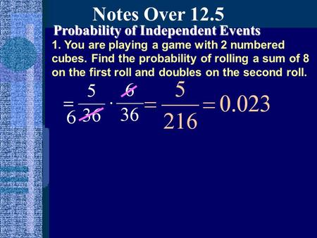 Notes Over 12.5 Probability of Independent Events 1. You are playing a game with 2 numbered cubes. Find the probability of rolling a sum of 8 on the first.