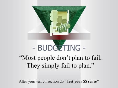"- BUDGETING - ""Most people don't plan to fail. They simply fail to plan."" After your test correction do ""Test your $$ sense"""