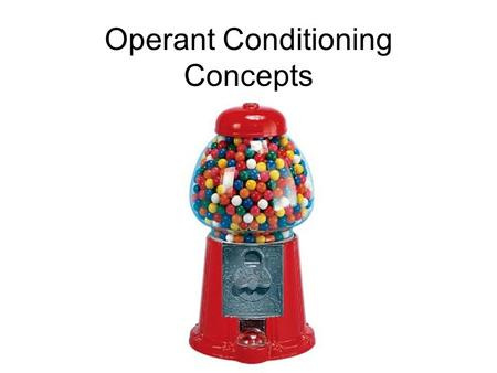 Operant Conditioning Concepts. What is the gumball that you receive from the machine called? Positive Reinforcement.
