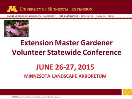 1 © 2011 Regents of the University of Minnesota. All rights reserved. 11 Extension Master Gardener Volunteer Statewide Conference JUNE 26-27, 2015 MINNESOTA.