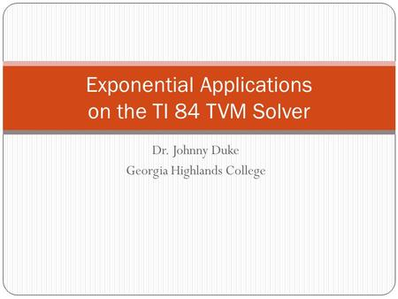 Dr. Johnny Duke Georgia Highlands College Exponential Applications on the TI 84 TVM Solver.