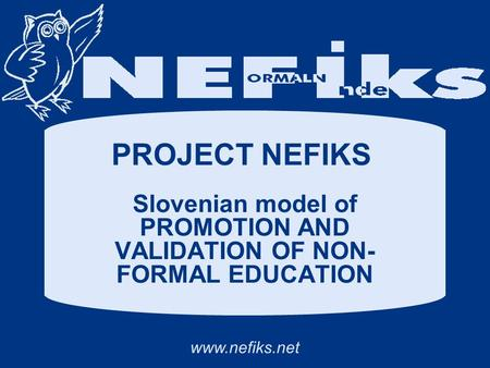 Www.nefiks.net PROJECT NEFIKS Slovenian model of PROMOTION AND VALIDATION OF NON- FORMAL EDUCATION.
