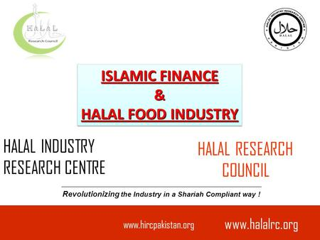 Www.hircpakistan.org HALAL INDUSTRY RESEARCH CENTRE Revolutionizing the Industry in a Shariah Compliant way ! ISLAMIC FINANCE & HALAL FOOD INDUSTRY ISLAMIC.