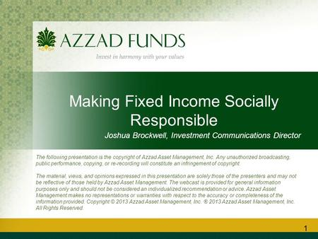 Making Fixed Income Socially Responsible Joshua Brockwell, Investment Communications Director 1 The following presentation is the copyright of Azzad Asset.