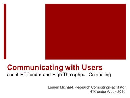 Communicating with Users about HTCondor and High Throughput Computing Lauren Michael, Research Computing Facilitator HTCondor Week 2015.