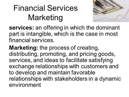 Financial Services Marketing services: an offering in which the dominant part is intangible, which is the case in most financial services. Marketing: the.