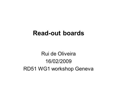 Read-out boards Rui de Oliveira 16/02/2009 RD51 WG1 workshop Geneva.