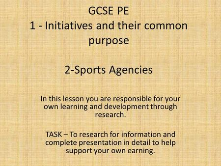 GCSE PE 1 - Initiatives and their common purpose 2-Sports Agencies In this lesson you are responsible for your own learning and development through research.