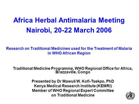 Africa Herbal Antimalaria Meeting Nairobi, 20-22 March 2006 Research on Traditional Medicines used for the Treatment of Malaria in WHO African Region Traditional.