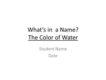 What's in a Name? The Color of Water Student Name Date.