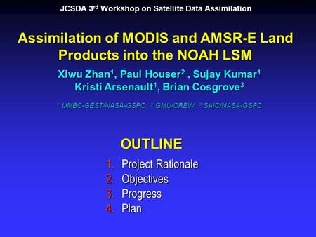 Assimilation of MODIS and AMSR-E Land Products into the NOAH LSM Xiwu Zhan 1, Paul Houser 2, Sujay Kumar 1 Kristi Arsenault 1, Brian Cosgrove 3 1 UMBC-GEST/NASA-GSFC;