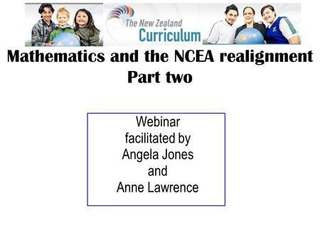Webinar facilitated by Angela Jones and Anne Lawrence Mathematics and the NCEA realignment Part two.