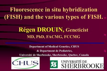 Fluorescence in situ hybridization (FISH) and the various types of FISH. Régen DROUIN, Geneticist MD, PhD, FACMG, FCCMG Department of Medical Genetics,