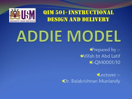  Prepared by :-  Afifah bt Abd Latif  S-QM0001/10  Lecturer :-  Dr. Balakrishnan Muniandy QIM 501- INSTRUCTIONAL DESIGN AND DELIVERY.