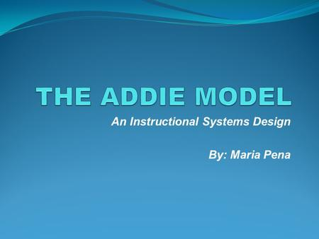 "An Instructional Systems Design By: Maria Pena INTRODUCTION ""The ADDIE model is a framework that lists generic processes that instructional designers."