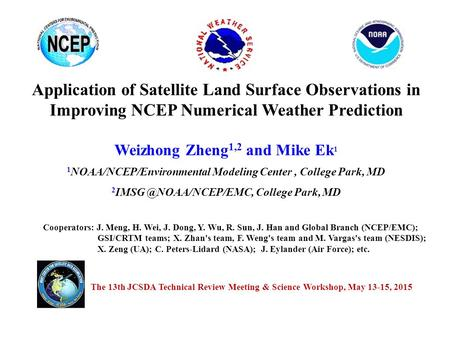 Application of Satellite Land Surface Observations in Improving NCEP Numerical Weather Prediction Weizhong Zheng 1,2 and Mike Ek 1 1 NOAA/NCEP/Environmental.