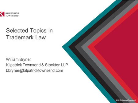 © 2013 Kilpatrick Townsend Presented to Selected Topics in Trademark Law William Bryner Kilpatrick Townsend & Stockton LLP