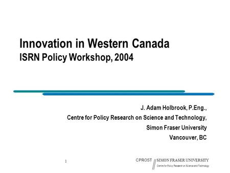 1 CPROST SIMON FRASER UNIVERSITY Centre for Policy Research on Science and Technology Innovation in Western Canada ISRN Policy Workshop, 2004 J. Adam Holbrook,