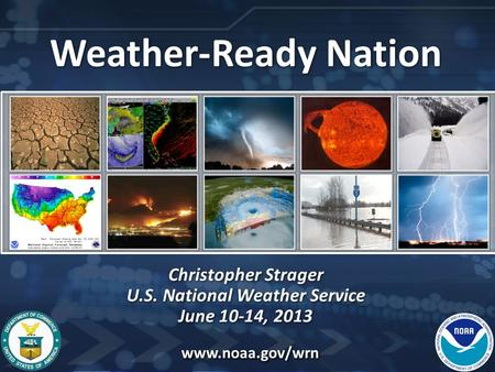 Weather-Ready Nation Christopher Strager U.S. National Weather Service June 10-14, 2013 Weather-Ready Nation Christopher Strager U.S. National Weather.
