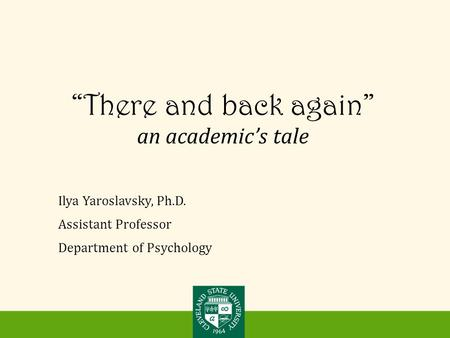 """There and back again"" an academic's tale Ilya Yaroslavsky, Ph.D. Assistant Professor Department of Psychology."