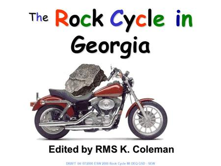 The Rock Cycle in Georgia Edited by RMS K. Coleman DRAFT 04/ 07/2000 ESW 2000 Rock Cycle MI DEQ GSD - SEW.