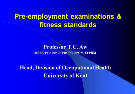 Pre-employment examinations & fitness standards Professor T.C. Aw MBBS, PhD, FRCP, FRCPC, FFOM, FFPHM Head, Division of Occupational Health University.
