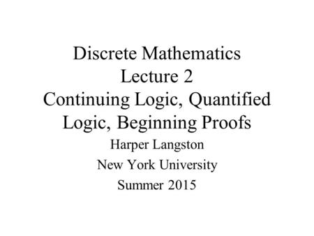 Discrete Mathematics Lecture 2 Continuing Logic, Quantified Logic, Beginning Proofs Harper Langston New York University Summer 2015.