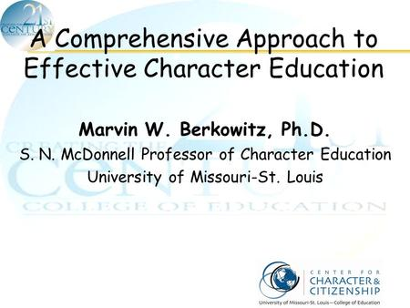 A Comprehensive Approach to Effective Character Education Marvin W. Berkowitz, Ph.D. S. N. McDonnell Professor of Character Education University of Missouri-St.