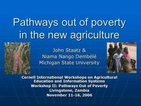 Pathways out of poverty in the new agriculture John Staatz & Niama Nango Dembélé Michigan State University Cornell International Workshops on Agricultural.