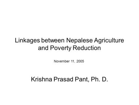 Linkages between Nepalese Agriculture and Poverty Reduction Krishna Prasad Pant, Ph. D. November 11, 2005.